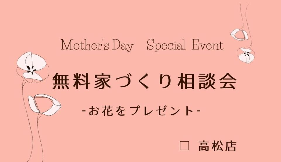 【 Mother's Day Special Event】 無料家づくり相談会 -高松店-